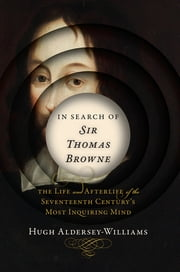 In Search of Sir Thomas Browne: The Life and Afterlife of the Seventeenth Century's Most Inquiring Mind ebook by Hugh Aldersey-Williams