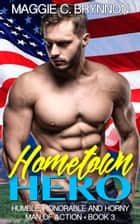 Hometown Hero: Humble, Honorable and Horny, Book 3 - Man of Action, #3 ebook by Maggie C. Brynnon