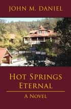 Hot Springs Eternal - A Novel ebook by John M. Daniel
