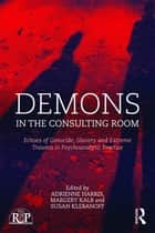 Demons in the Consulting Room - Echoes of Genocide, Slavery and Extreme Trauma in Psychoanalytic Practice ebook by Adrienne Harris, Margery Kalb, Susan Klebanoff