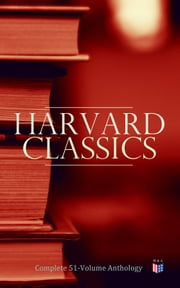Harvard Classics: Complete 51-Volume Anthology - The Greatest Works of World Literature ebook by Benjamin Franklin, Edmund Burke, Plato,...