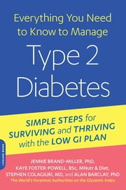 Everything You Need to Know to Manage Type 2 Diabetes - Simple Steps for Surviving and Thriving with the Low GI Plan ebook by Dr. Jennie Brand-Miller,Kaye Foster-Powell B.SC., M. Nutri. & Diet,Stephen Colagiuri,Alan Barclay
