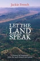 Let the Land Speak: A history of Australia - how the land created our nation ebook by Jackie French
