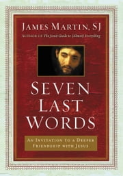 Seven Last Words - An Invitation to a Deeper Friendship with Jesus ebook by James Martin