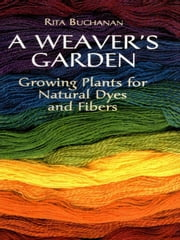 A Weaver's Garden: Growing Plants for Natural Dyes and Fibers ebook by Rita Buchanan