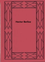 Hector Berlioz - A Romantic Tragedy ebook by Herbert F. Peyser