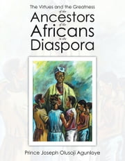 The Virtues and the Greatness of the Ancestors of the Africans in the Diaspora ebook by Prince Joseph Olusoji Agunloye