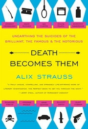 Death Becomes Them - Unearthing the Suicides of the Brilliant, the Famous, and the Notorious ebook by Alix Strauss