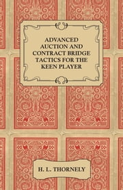 Advanced Auction and Contract Bridge Tactics for the Keen Player ebook by H. Thornely