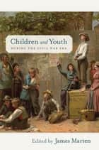 Children and Youth during the Civil War Era ebook by James Marten