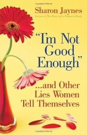 """I'm Not Good Enough""...and Other Lies Women Tell Themselves ebook by Sharon Jaynes"
