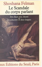Le scandale du corps parlant : «Don Juan» avec Austin ou La séduction en deux langues - Don Juan avec Austin ou la séduction en deux langues ebook by Shoshana Felman