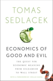 Economics of Good and Evil - The Quest for Economic Meaning from Gilgamesh to Wall Street ebook by Tomas Sedlacek,Vaclav Havel