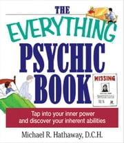 The Everything Psychic Book: Tap into Your Inner Power and Discover Your Inherent Abilities - Tap into Your Inner Power and Discover Your Inherent Abilities ebook by Michael R. Hathaway