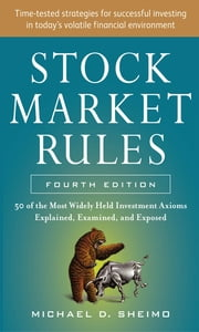 Stock Market Rules: The 50 Most Widely Held Investment Axioms Explained, Examined, and Exposed, Fourth Edition ebook by Michael Sheimo