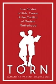 Torn: True Stories of Kids, Career & the Conflict of Modern Motherhood ebook by Samantha Parent Walravens