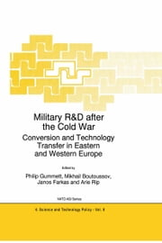 Military R&D after the Cold War - Conversion and Technology Transfer in Eastern and Western Europe ebook by Philip Gummett,Mikhail Boutoussov,Janos Farkas,Arie Rip