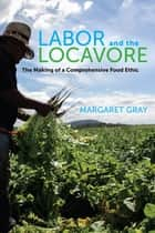 Labor and the Locavore ebook by Margaret Gray