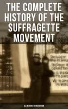 The Complete History of the Suffragette Movement - All 6 Books in One Edition) - The Battle for the Equal Rights: 1848-1922 (Including Letters, Newspaper Articles, Conference Reports, Speeches, Court Transcripts & Decisions) ebook by Elizabeth Cady Stanton, Susan B. Anthony, Matilda Gage,...