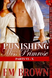 Punishing Miss Primrose, Parts VI: X ebook by Em Brown