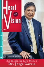 Heart and Vision - The Inspiring Life Story of Dr. Jorge Garcia ebook by Dr. Jorge Garcia