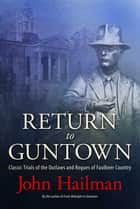 Return to Guntown - Classic Trials of the Outlaws and Rogues of Faulkner Country ebook by John Hailman