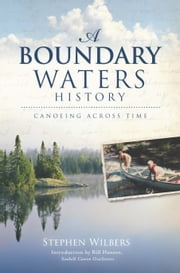 A Boundary Waters History - Canoeing Across Time ebook by Stephen Wilbers