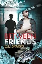 Between Friends ebook by D.L. Sparks