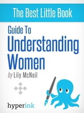 Guide To Understanding Women and What They Want (Dating, Sex, Relationships) ebook by Lily McNeil