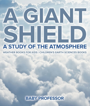 A Giant Shield : A Study of the Atmosphere - Weather Books for Kids | Children's Earth Sciences Books ebook by Baby Professor