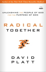 Radical Together - Unleashing the People of God for the Purpose of God ebook by David Platt