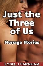 Just the Three of Us (Menage Stories) ebook by Lydia J. Farnham