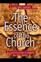 Essence of the Church, The - A Community Created by the Spirit ebook by Craig Van Gelder