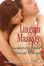 Lingam Massage - Awakening Male Sexual Energy ebook by Michaela Riedl,Jürgen Becker