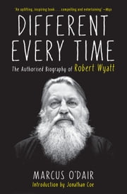 Different Every Time - The Authorized Biography of Robert Wyatt ebook by Marcus O'Dair