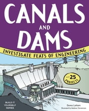 CANALS AND DAMS - INVESTIGATE FEATS OF ENGINEERING WITH 25 PROJECTS ebook by Donna Latham,Andrew Christensen