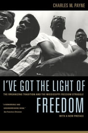 I've Got the Light of Freedom - The Organizing Tradition and the Mississippi Freedom Struggle ebook by Charles M. Payne