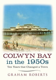Colwyn Bay in the 1950s - Ten Years That Changed a Town ebook by Graham Roberts