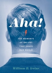Aha! - The Moments of Insight that Shape Our World ebook by William B. Irvine