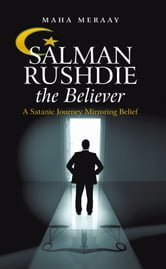 Salman Rushdie the Believer - A Satanic Journey Mirroring Belief ebook by Maha Meraay