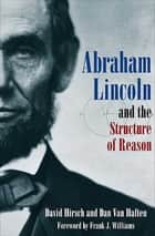 Abraham Lincoln and the Structure of Reason eBook by David Hirsch, Dan Van Haften, Frank J. Williams