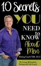 10 Secrets You Need To Know About Men: Dating Coach Tells All! (Relationship and Dating Advice for Women Book 16) eBook by Gregg Michaelsen