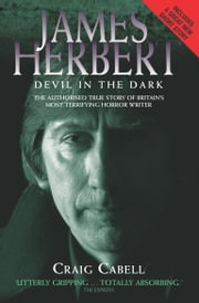 James Herbert - The Devil in the Dark: The Authorised True Story of Britain's Most Terrifying Horror Writer ebook by Craig Cabell