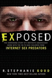 Exposed - The Harrowing Story of a Mother's Undercover Work with the FBI to Save Children from Internet Sex Predators ebook by R. Stephanie Good
