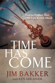 Time Has Come - How to Prepare Now for Epic Events Ahead ebook by Jim Bakker,Ken Abraham