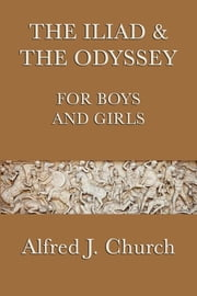 The Iliad and the Odyssey for Boys and Girls ebook by Alfred J. Church