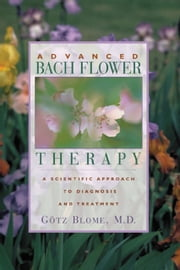 Advanced Bach Flower Therapy - A Scientific Approach to Diagnosis and Treatment ebook by Götz Blome, M.D.