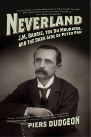 Neverland: J. M. Barrie, the Du Mauriers, and the Dark Side of Peter Pan ebook by Piers Dudgeon
