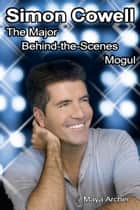 Simon Cowell: The Major Behind the Scenes Mogul ebook by Maya Archer