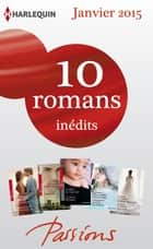 10 romans Passions inédits (n°512 à 516 - janvier 2015) - Harlequin collection Passions ebook by Collectif